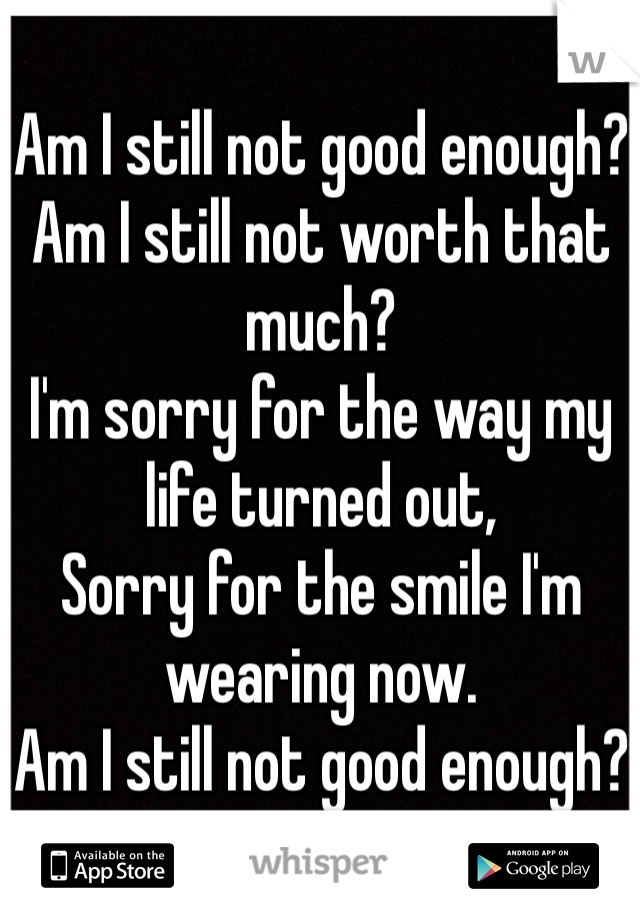 Am I still not good enough? Am I still not worth that much? I'm sorry for the way my life turned out, Sorry for the smile I'm wearing now.  Am I still not good enough?