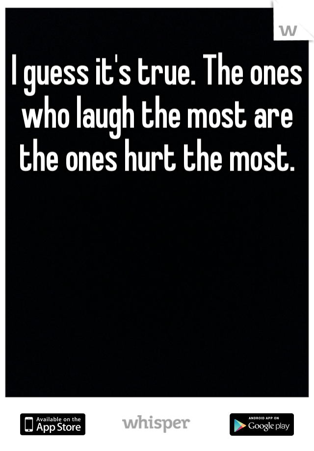 I guess it's true. The ones who laugh the most are the ones hurt the most.