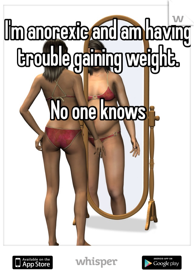I'm anorexic and am having trouble gaining weight.   No one knows