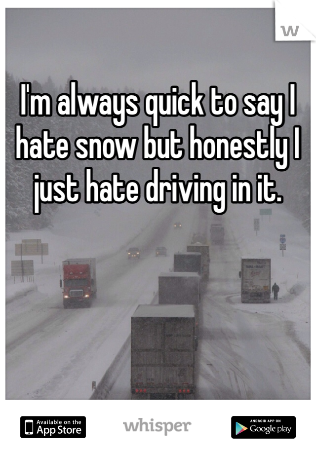 I'm always quick to say I hate snow but honestly I just hate driving in it.