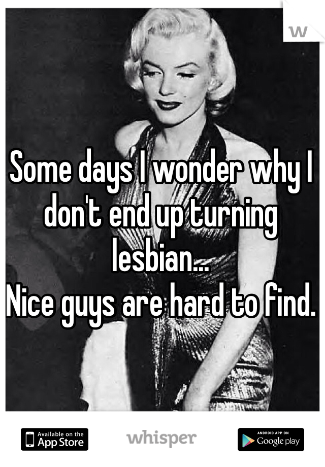 Some days I wonder why I don't end up turning lesbian...  Nice guys are hard to find.