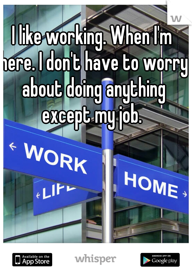 I like working. When I'm here. I don't have to worry about doing anything except my job.
