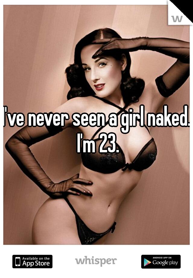 I've never seen a girl naked.  I'm 23.