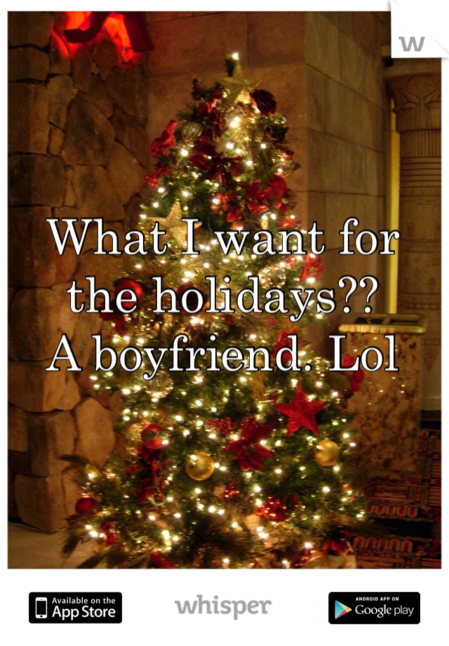 What I want for the holidays?? A boyfriend. Lol