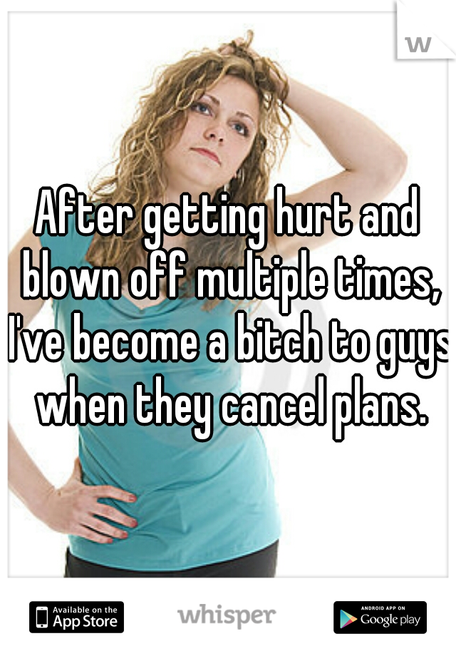 After getting hurt and blown off multiple times, I've become a bitch to guys when they cancel plans.