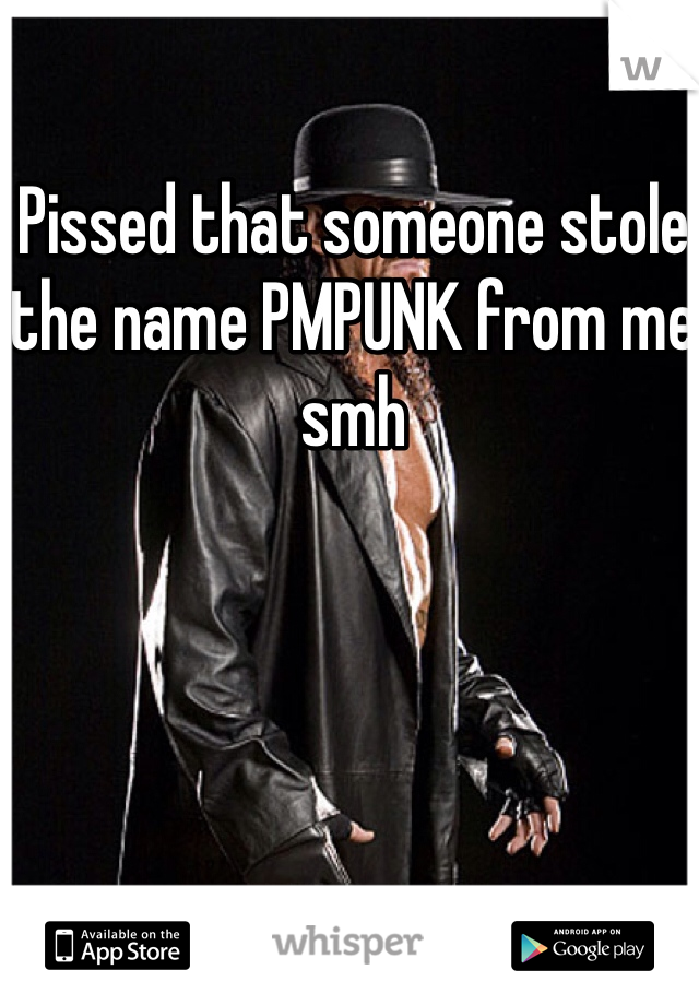 Pissed that someone stole the name PMPUNK from me smh