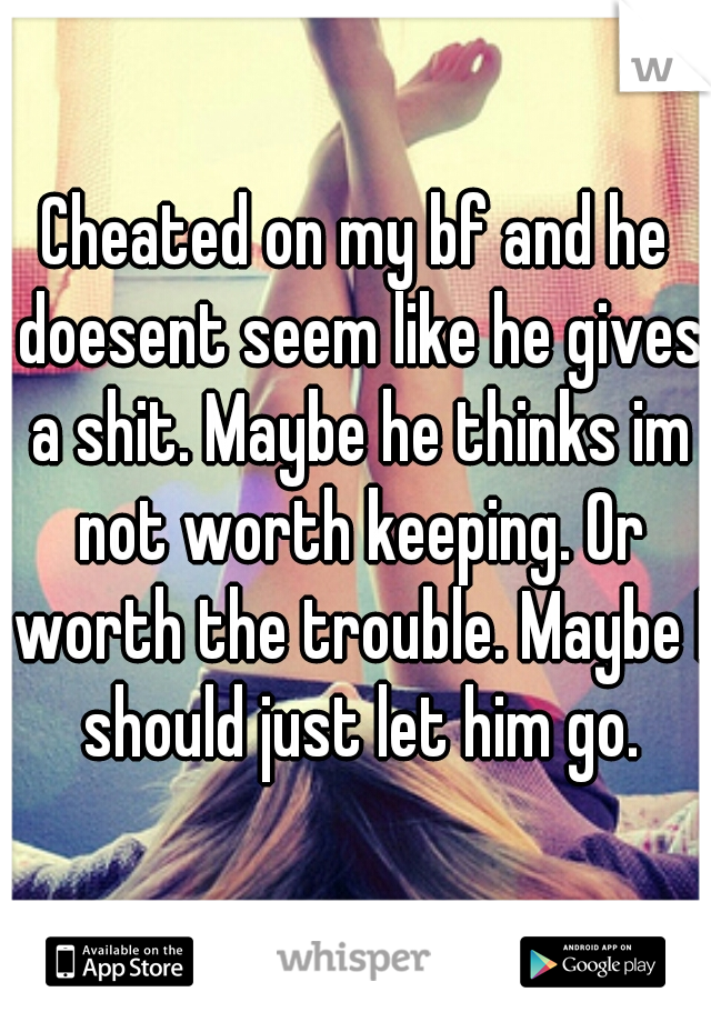 Cheated on my bf and he doesent seem like he gives a shit. Maybe he thinks im not worth keeping. Or worth the trouble. Maybe I should just let him go.