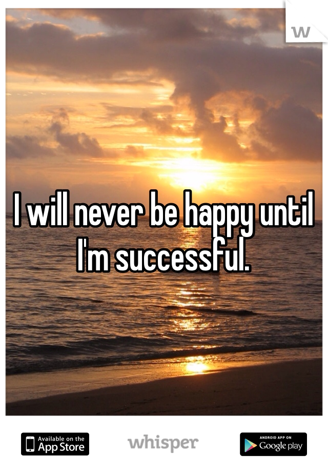 I will never be happy until I'm successful.