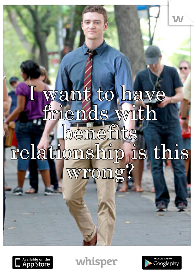 I want to have friends with benefits relationship is this wrong?