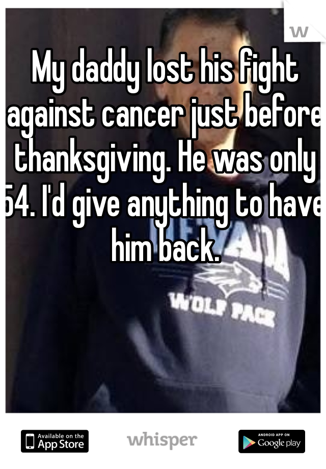My daddy lost his fight against cancer just before thanksgiving. He was only 54. I'd give anything to have him back.