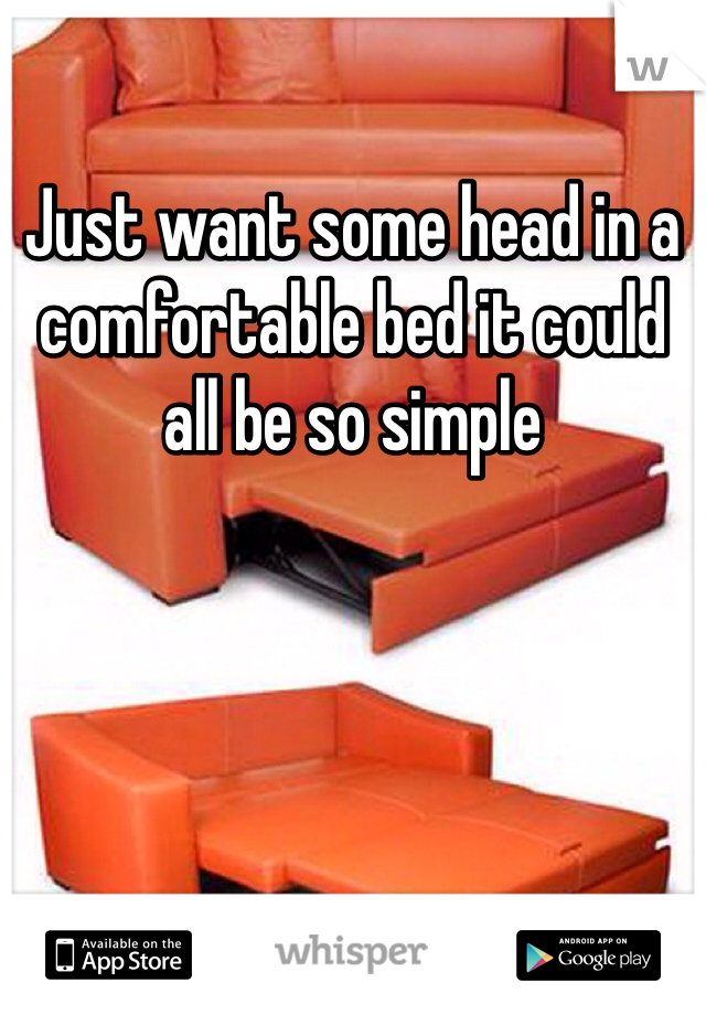 Just want some head in a comfortable bed it could all be so simple
