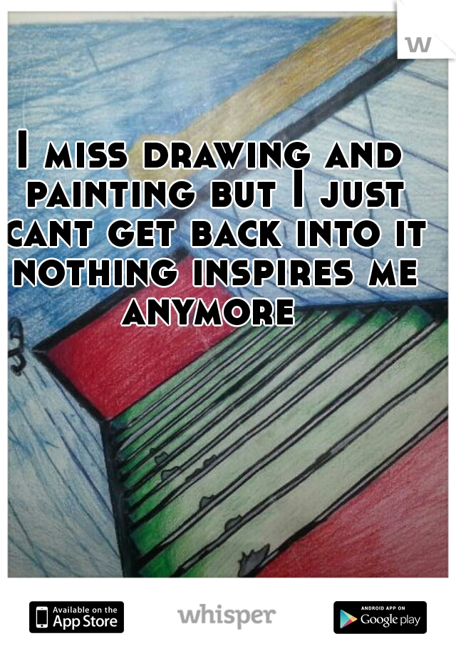 I miss drawing and painting but I just cant get back into it nothing inspires me anymore