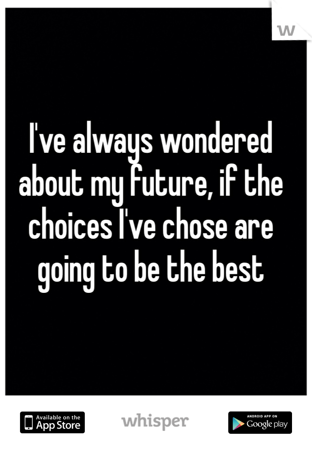 I've always wondered about my future, if the choices I've chose are going to be the best