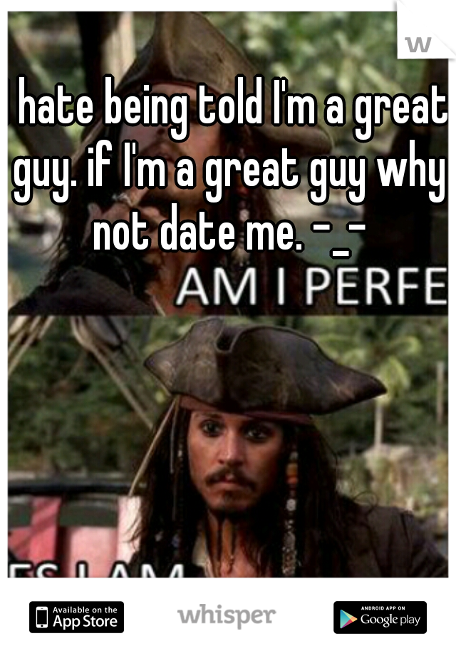 I hate being told I'm a great guy. if I'm a great guy why not date me. -_-