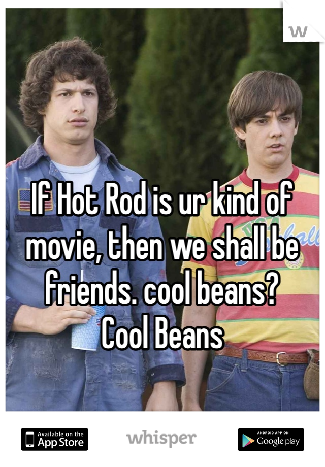 If Hot Rod is ur kind of movie, then we shall be friends. cool beans?  Cool Beans