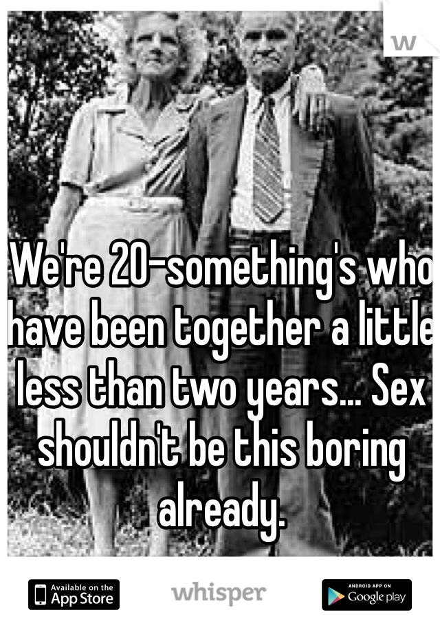We're 20-something's who have been together a little less than two years... Sex shouldn't be this boring already.