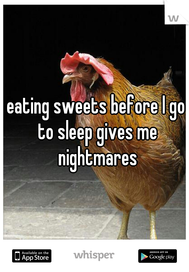 eating sweets before I go to sleep gives me nightmares