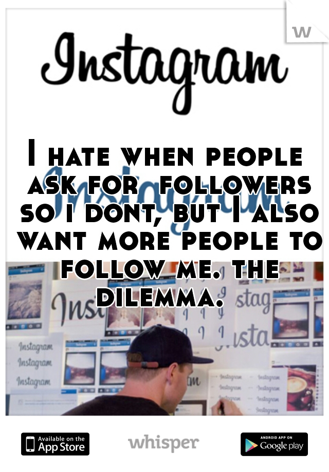 I hate when people ask for  followers so i dont, but I also want more people to follow me. the dilemma.
