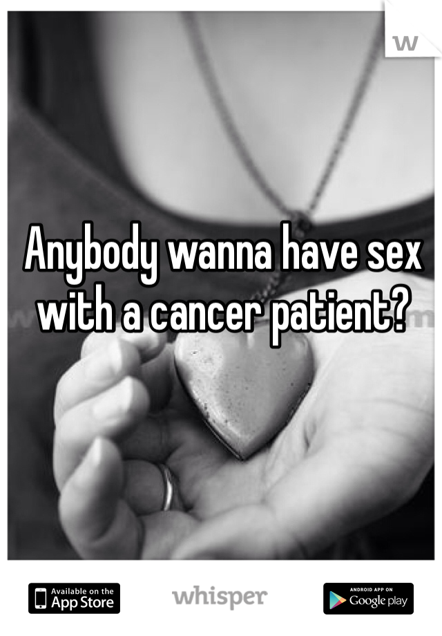 Anybody wanna have sex with a cancer patient?