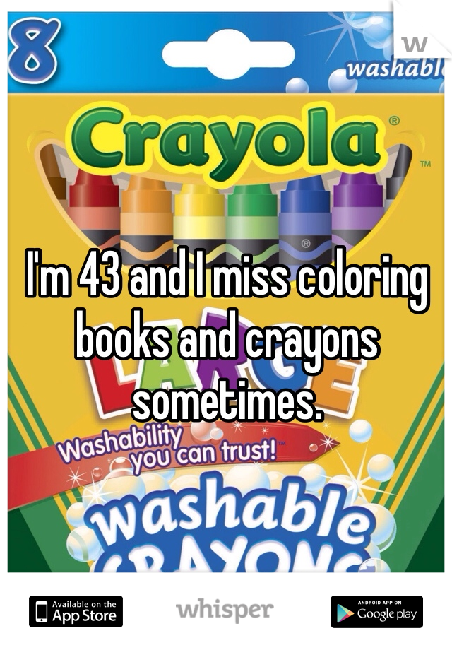 I'm 43 and I miss coloring books and crayons sometimes.