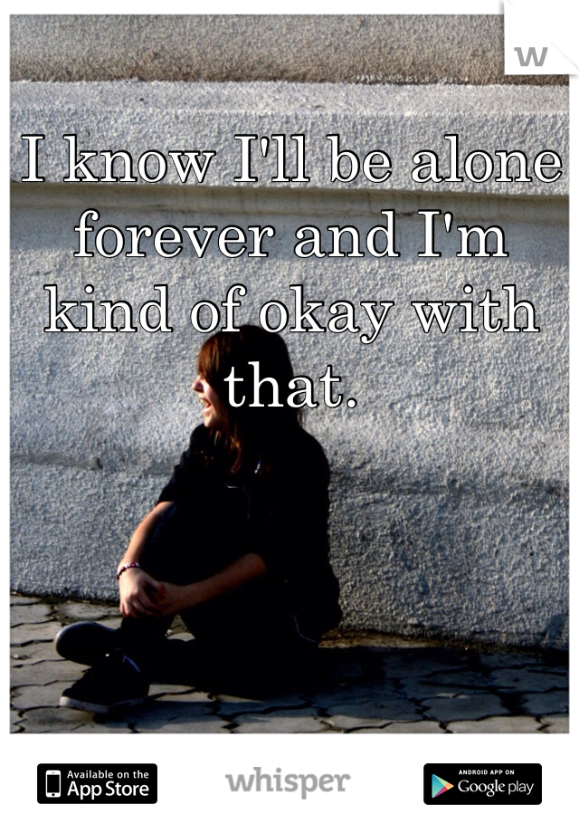 I know I'll be alone forever and I'm kind of okay with that.