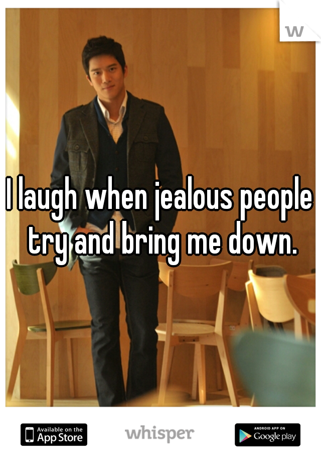I laugh when jealous people try and bring me down.