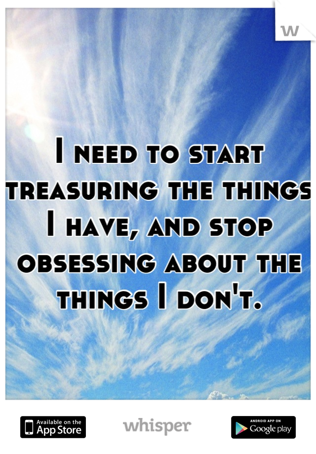 I need to start treasuring the things I have, and stop obsessing about the things I don't.