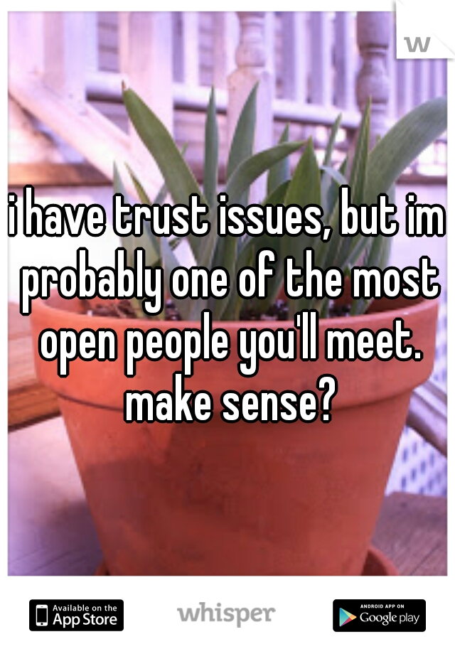 i have trust issues, but im probably one of the most open people you'll meet. make sense?