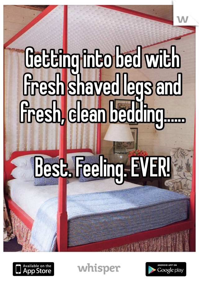 Getting into bed with fresh shaved legs and fresh, clean bedding......  Best. Feeling. EVER!