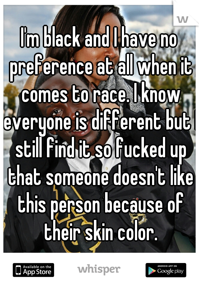 I'm black and I have no preference at all when it comes to race. I know everyone is different but I still find it so fucked up that someone doesn't like this person because of their skin color.