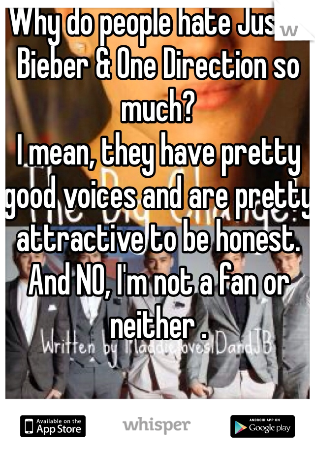 Why do people hate Justin Bieber & One Direction so much?  I mean, they have pretty good voices and are pretty attractive to be honest. And NO, I'm not a fan or neither .
