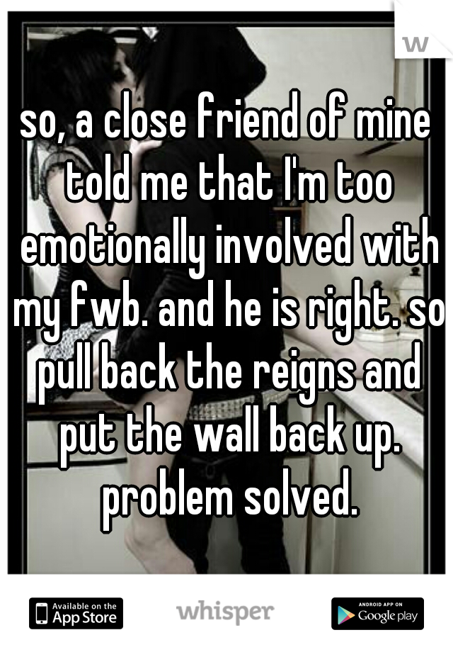 so, a close friend of mine told me that I'm too emotionally involved with my fwb. and he is right. so pull back the reigns and put the wall back up. problem solved.