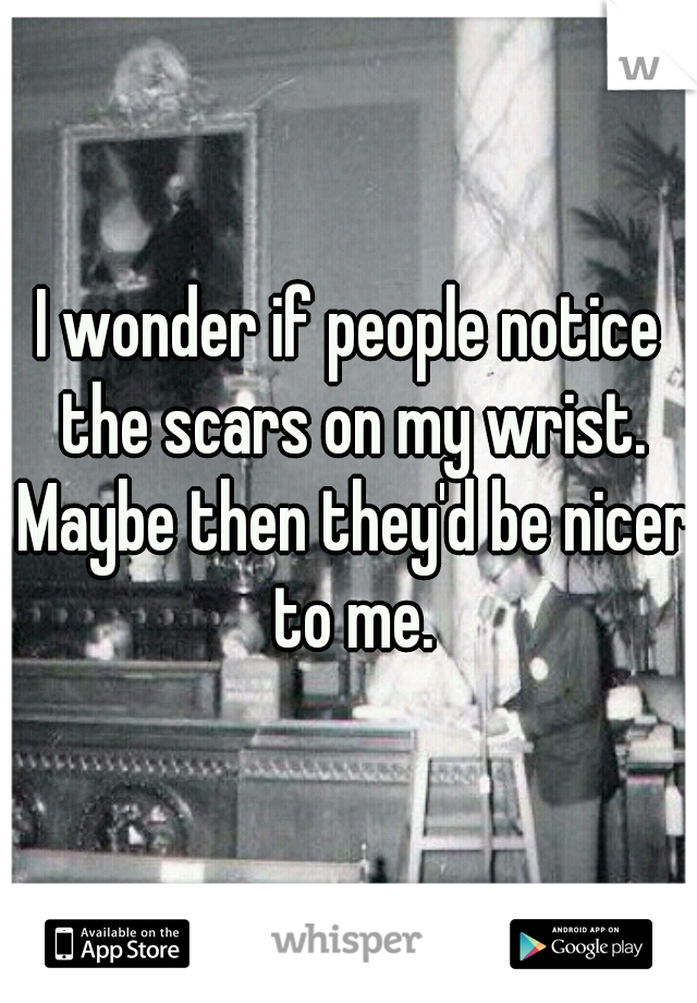 I wonder if people notice the scars on my wrist. Maybe then they'd be nicer to me.