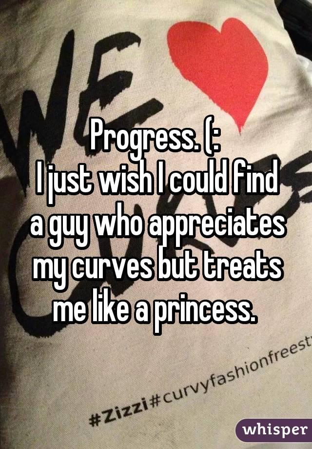 Progress. (:  I just wish I could find a guy who appreciates my curves but treats me like a princess.