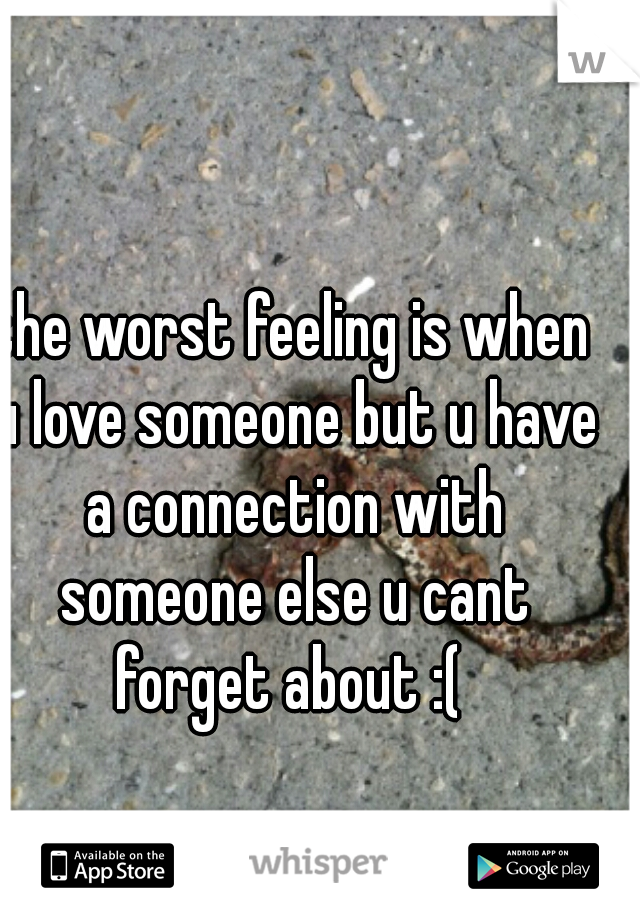 the worst feeling is when u love someone but u have a connection with someone else u cant forget about :(