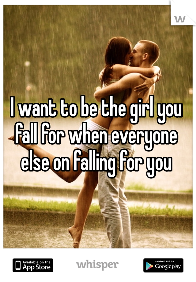 I want to be the girl you fall for when everyone else on falling for you