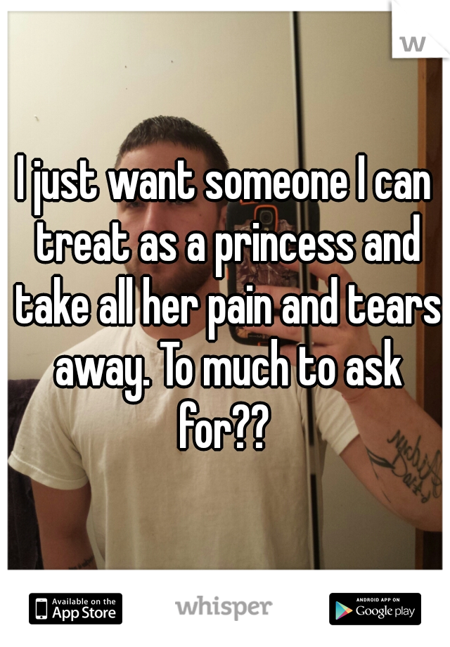 I just want someone I can treat as a princess and take all her pain and tears away. To much to ask for??