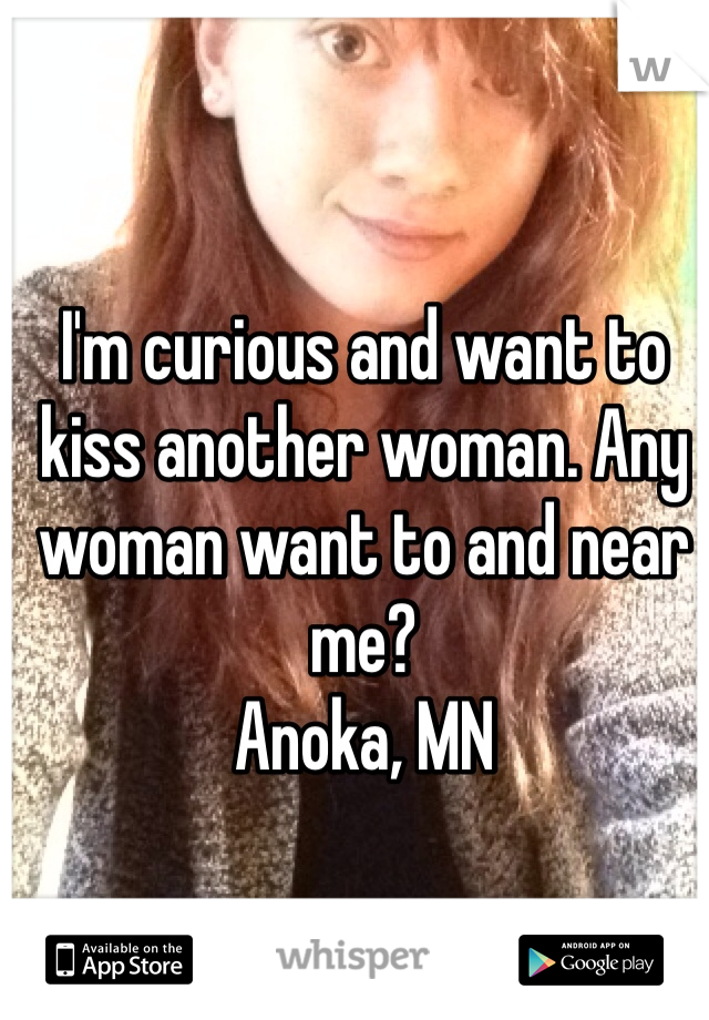I'm curious and want to kiss another woman. Any woman want to and near me?  Anoka, MN