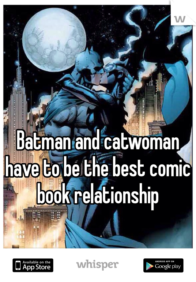 Batman and catwoman have to be the best comic book relationship