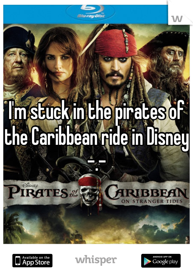 I'm stuck in the pirates of the Caribbean ride in Disney -.-