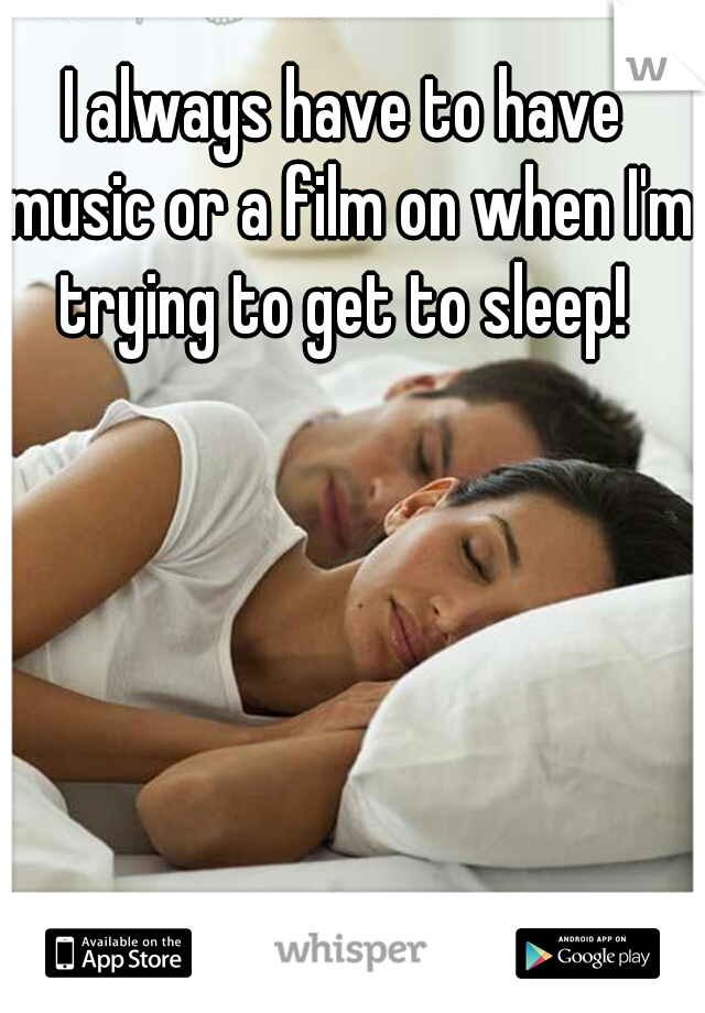 I always have to have music or a film on when I'm trying to get to sleep!