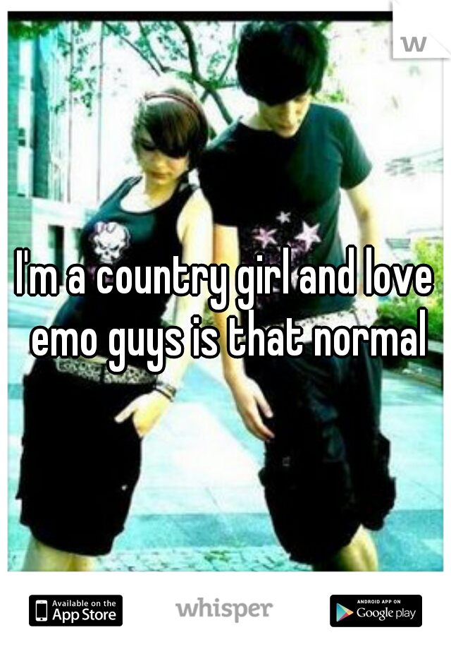 I'm a country girl and love emo guys is that normal