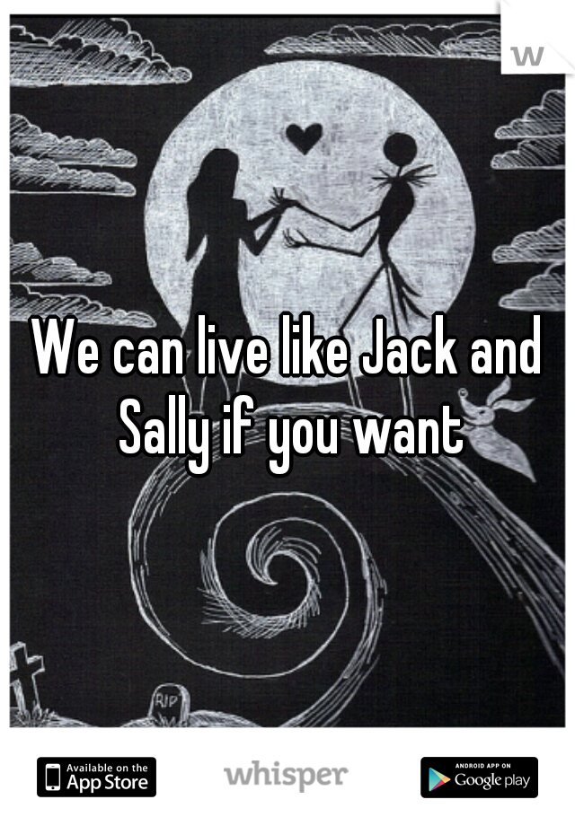 We can live like Jack and Sally if you want