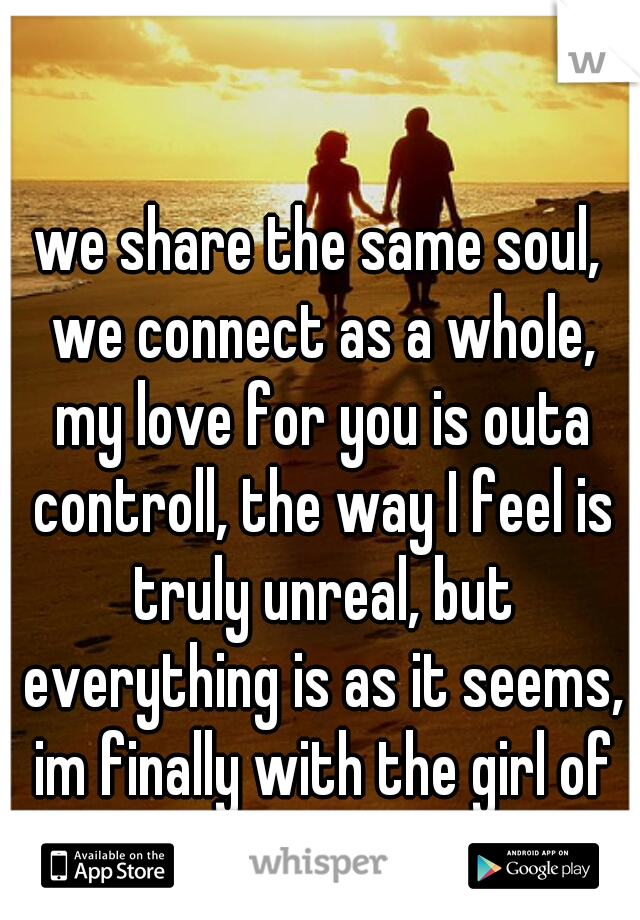we share the same soul, we connect as a whole, my love for you is outa controll, the way I feel is truly unreal, but everything is as it seems, im finally with the girl of my dreams :)♥