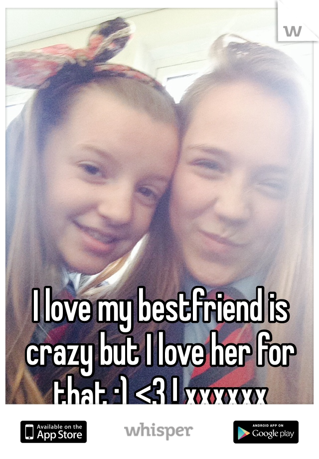 I love my bestfriend is crazy but I love her for that :) <3 ! xxxxxx