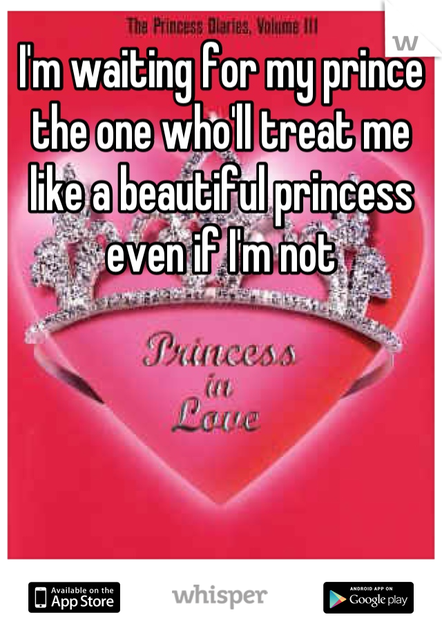 I'm waiting for my prince the one who'll treat me like a beautiful princess even if I'm not