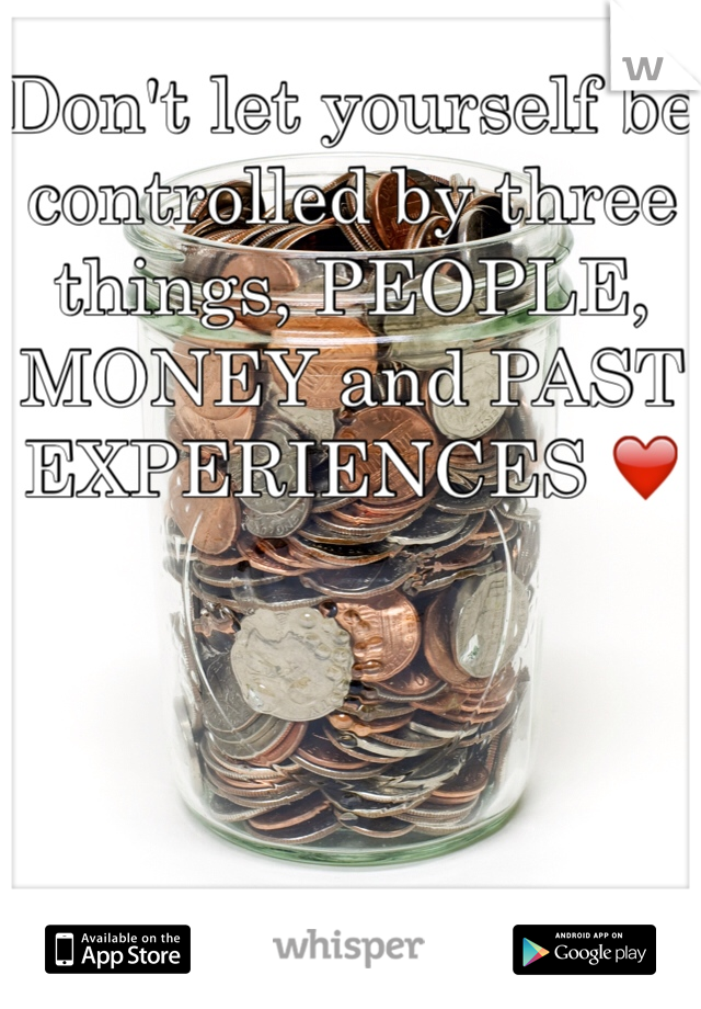 Don't let yourself be controlled by three things, PEOPLE, MONEY and PAST EXPERIENCES ❤️