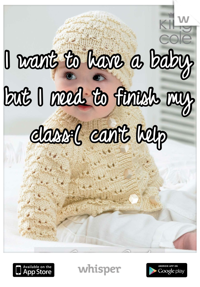 I want to have a baby but I need to finish my class:( can't help