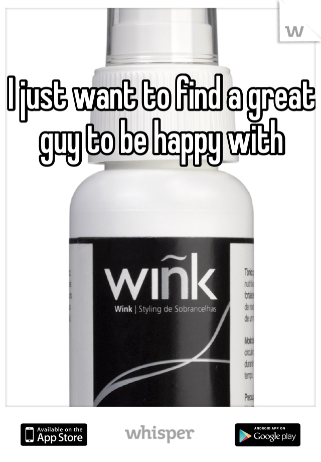 I just want to find a great guy to be happy with