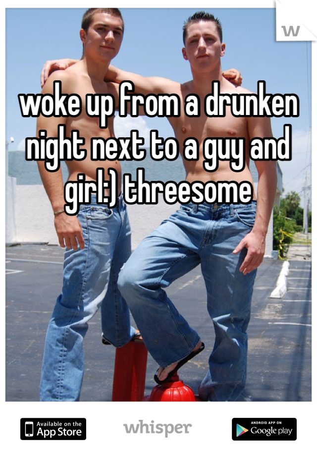 woke up from a drunken night next to a guy and girl:) threesome